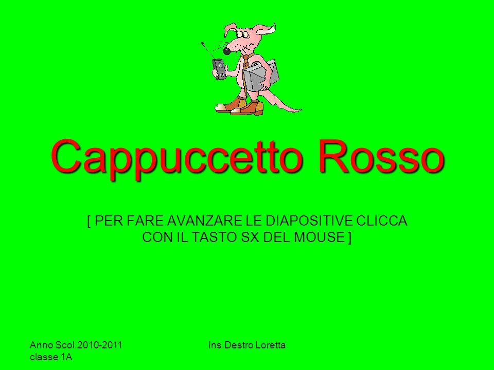 Anno Scol.2010-2011 classe 1A Ins.Destro Loretta Cappuccetto Rosso [ PER FARE AVANZARE LE DIAPOSITIVE CLICCA CON IL TASTO SX DEL MOUSE ]