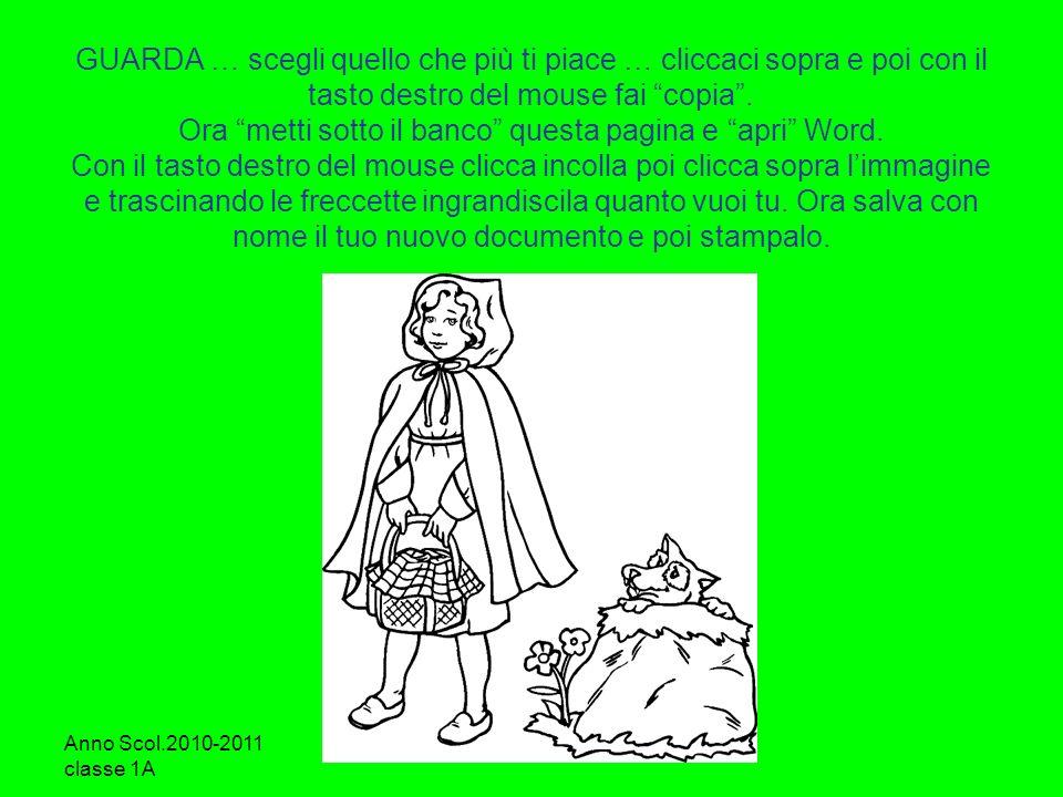 Anno Scol.2010-2011 classe 1A Ins.Destro Loretta GUARDA … scegli quello che più ti piace … cliccaci sopra e poi con il tasto destro del mouse fai copi