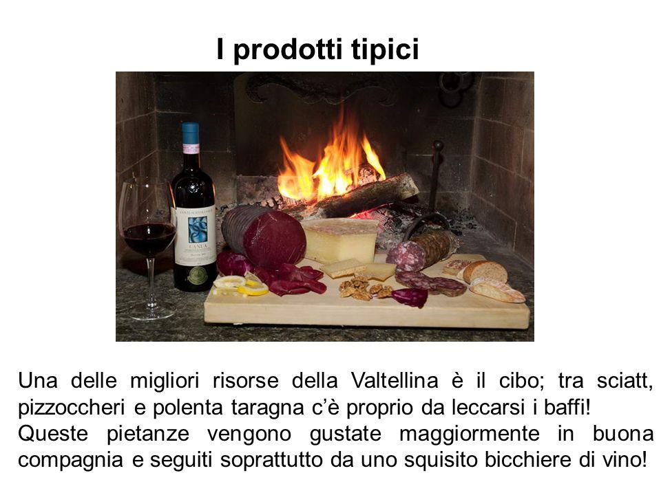 Una delle migliori risorse della Valtellina è il cibo; tra sciatt, pizzoccheri e polenta taragna cè proprio da leccarsi i baffi! Queste pietanze vengo