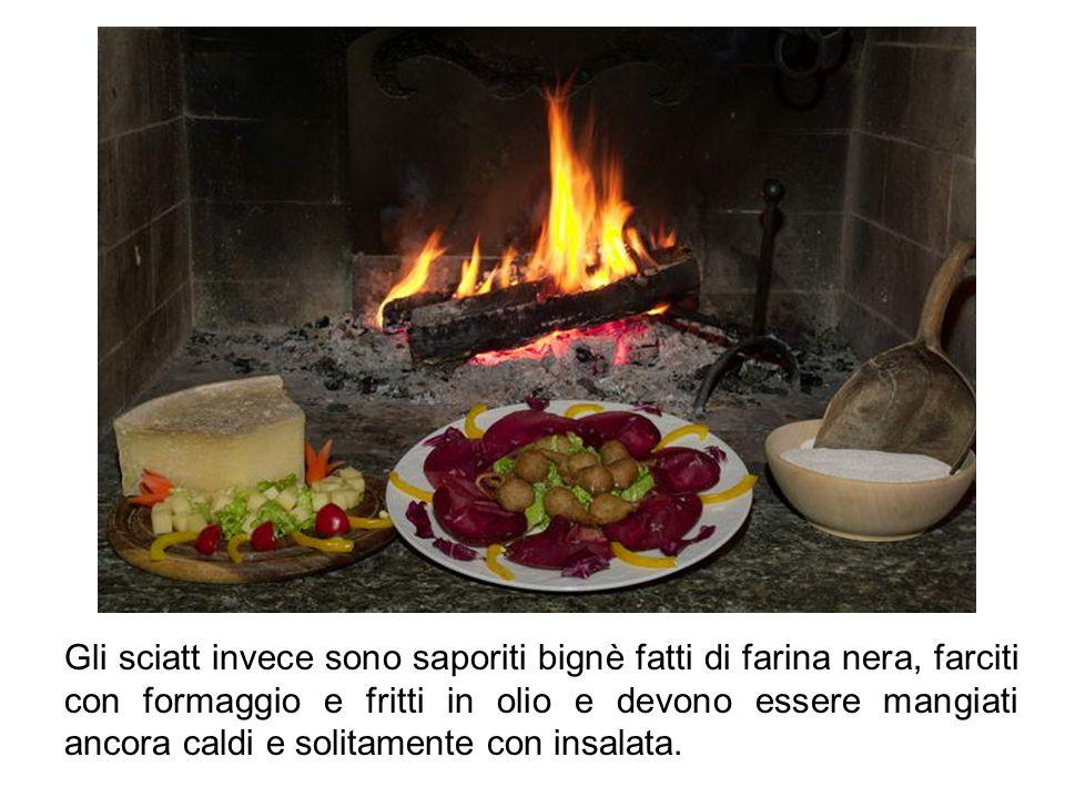 Gli sciatt invece sono saporiti bignè fatti di farina nera, farciti con formaggio e fritti in olio e devono essere mangiati ancora caldi e solitamente