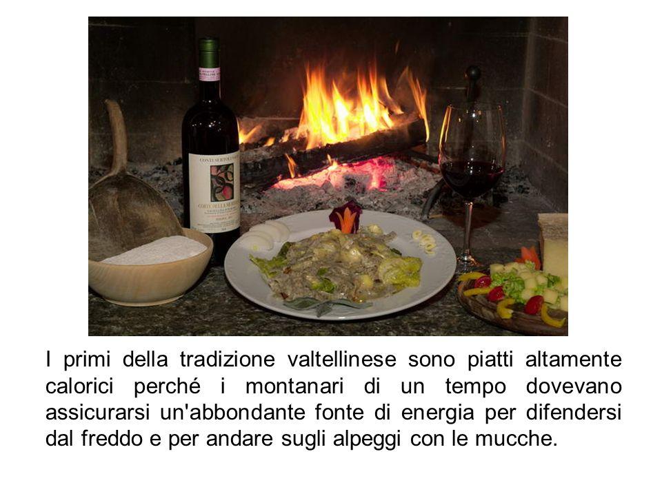 I primi della tradizione valtellinese sono piatti altamente calorici perché i montanari di un tempo dovevano assicurarsi un'abbondante fonte di energi