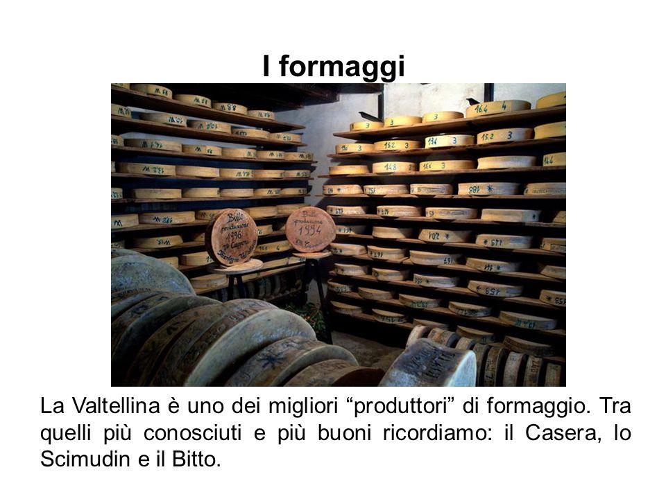 La Valtellina è uno dei migliori produttori di formaggio. Tra quelli più conosciuti e più buoni ricordiamo: il Casera, lo Scimudin e il Bitto. I forma