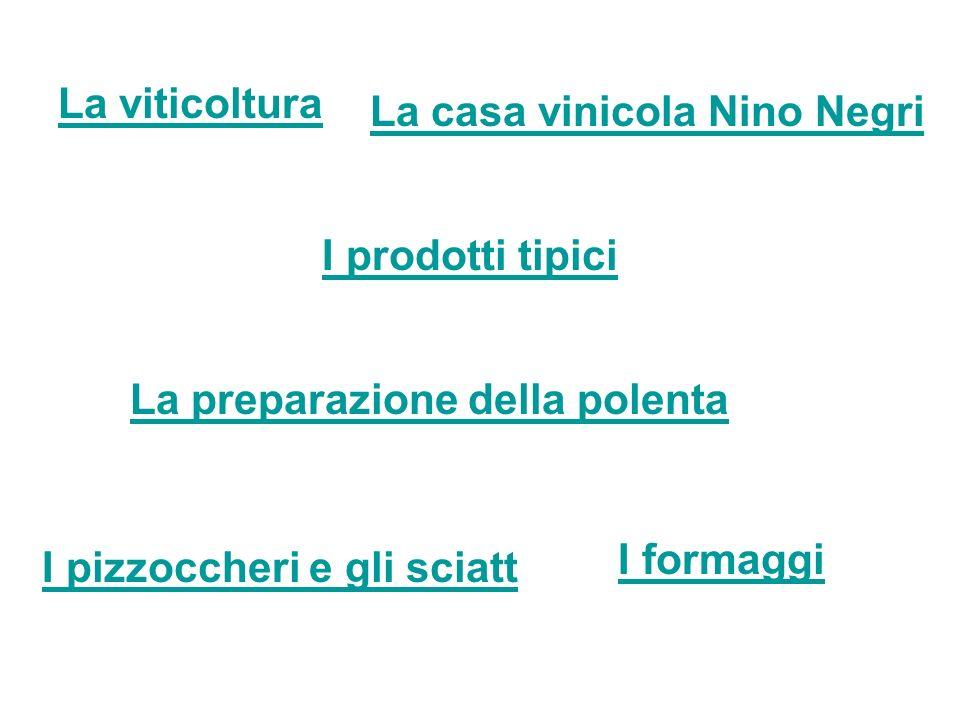 La viticoltura La casa vinicola Nino Negri I prodotti tipici La preparazione della polenta I pizzoccheri e gli sciatt I formaggi