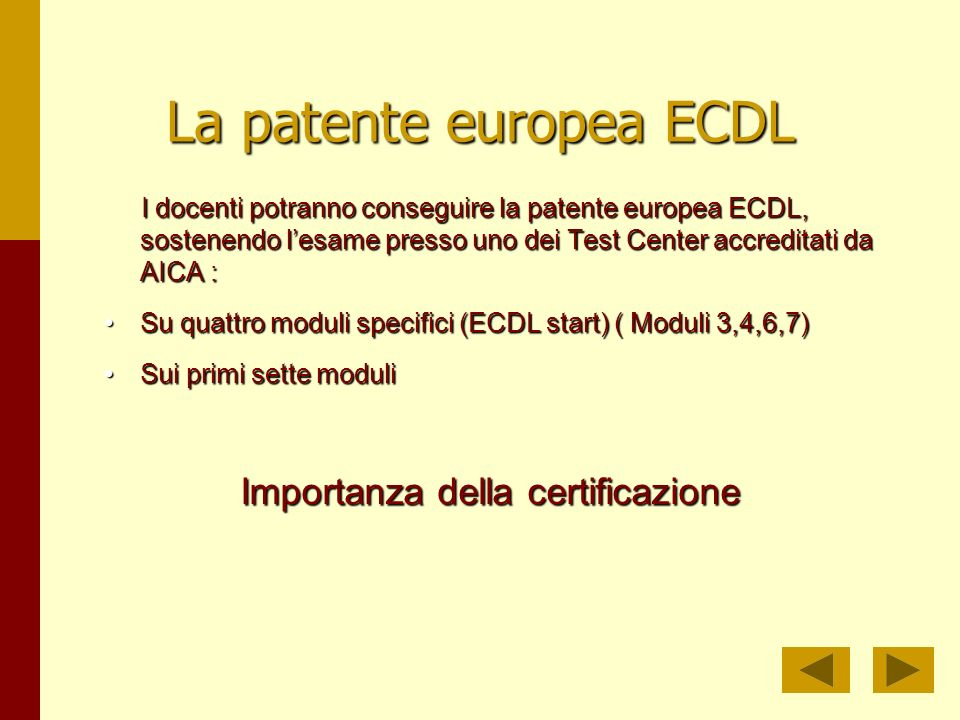 La patente europea ECDL I docenti potranno conseguire la patente europea ECDL, sostenendo lesame presso uno dei Test Center accreditati da AICA : I docenti potranno conseguire la patente europea ECDL, sostenendo lesame presso uno dei Test Center accreditati da AICA : Su quattro moduli specifici (ECDL start) ( Moduli 3,4,6,7)Su quattro moduli specifici (ECDL start) ( Moduli 3,4,6,7) Sui primi sette moduliSui primi sette moduli Importanza della certificazione