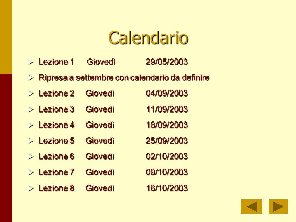 Calendario Lezione 1Giovedì29/05/2003 Lezione 1Giovedì29/05/2003 Ripresa a settembre con calendario da definire Ripresa a settembre con calendario da definire Lezione 2 Giovedì04/09/2003 Lezione 2 Giovedì04/09/2003 Lezione 3 Giovedì11/09/2003 Lezione 3 Giovedì11/09/2003 Lezione 4 Giovedì18/09/2003 Lezione 4 Giovedì18/09/2003 Lezione 5 Giovedì25/09/2003 Lezione 5 Giovedì25/09/2003 Lezione 6 Giovedì02/10/2003 Lezione 6 Giovedì02/10/2003 Lezione 7 Giovedì09/10/2003 Lezione 7 Giovedì09/10/2003 Lezione 8 Giovedì16/10/2003 Lezione 8 Giovedì16/10/2003