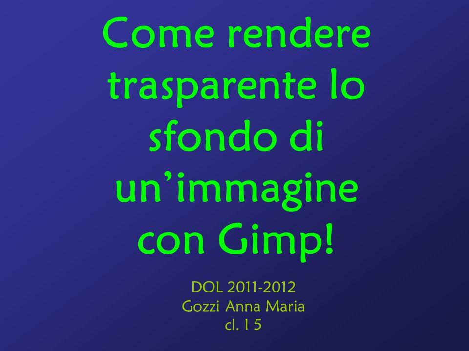 Come rendere trasparente lo sfondo di unimmagine con Gimp! DOL 2011-2012 Gozzi Anna Maria cl. I 5