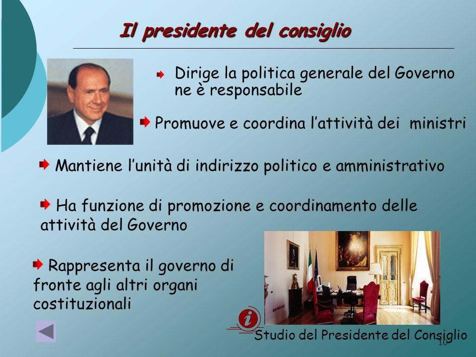 10 Il presidente del consiglio Dirige la politica generale del Governo ne è responsabile Promuove e coordina lattività dei ministri Ha funzione di pro