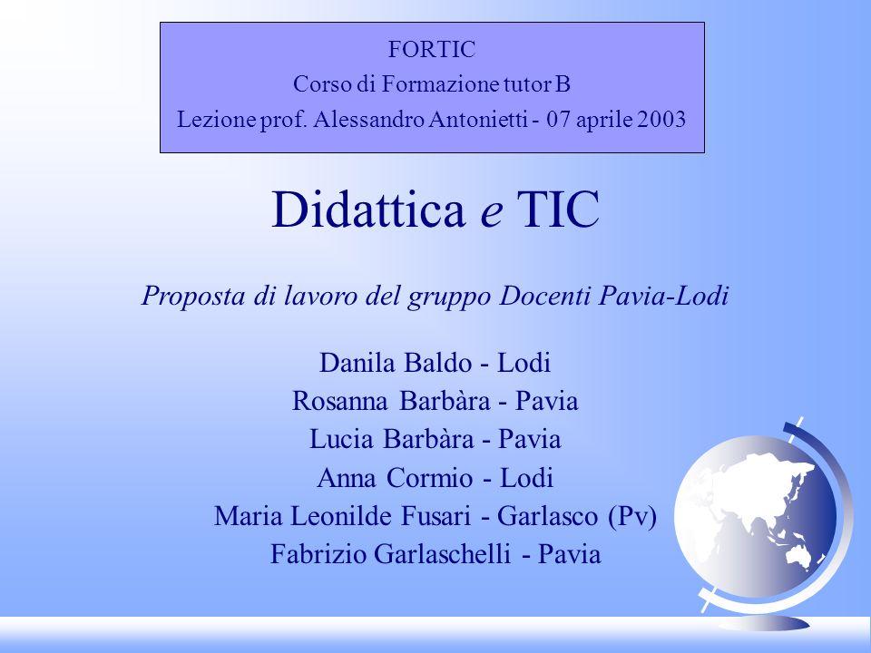 FORTIC Corso di Formazione tutor B Lezione prof. Alessandro Antonietti - 07 aprile 2003 Didattica e TIC Proposta di lavoro del gruppo Docenti Pavia-Lo