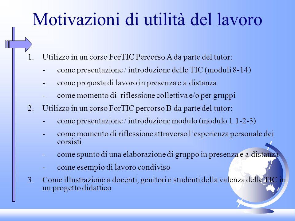 Motivazioni di utilità del lavoro 1.Utilizzo in un corso ForTIC Percorso A da parte del tutor: -come presentazione / introduzione delle TIC (moduli 8-14) -come proposta di lavoro in presenza e a distanza -come momento di riflessione collettiva e/o per gruppi 2.Utilizzo in un corso ForTIC percorso B da parte del tutor: -come presentazione / introduzione modulo (modulo 1.1-2-3) -come momento di riflessione attraverso lesperienza personale dei corsisti -come spunto di una elaborazione di gruppo in presenza e a distanza -come esempio di lavoro condiviso 3.Come illustrazione a docenti, genitori e studenti della valenza delle TIC in un progetto didattico