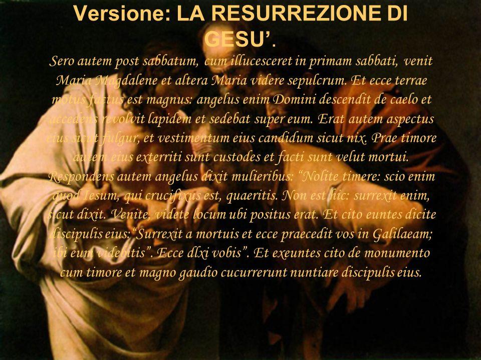 Versione: LA RESURREZIONE DI GESU. Sero autem post sabbatum, cum illucesceret in primam sabbati, venit Maria Magdalene et altera Maria videre sepulcru