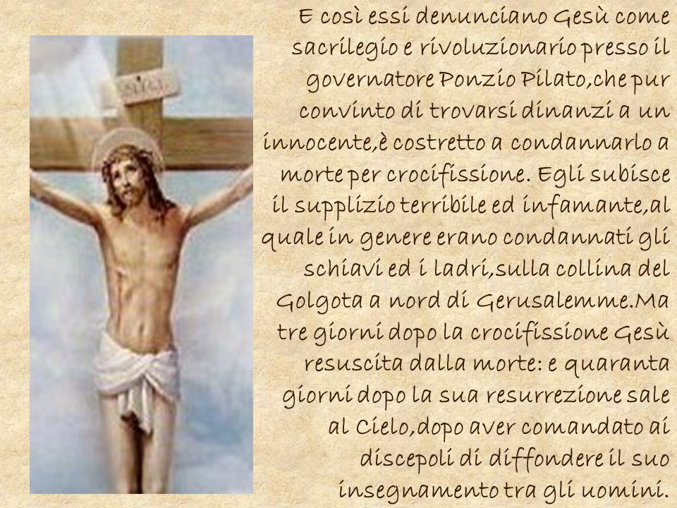 E così essi denunciano Gesù come sacrilegio e rivoluzionario presso il governatore Ponzio Pilato,che pur convinto di trovarsi dinanzi a un innocente,è