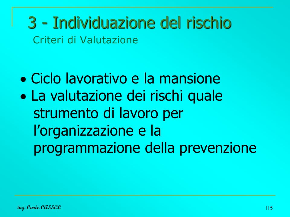 ing. Carlo CASSOL 115 3 - Individuazione del rischio 3 - Individuazione del rischio Criteri di Valutazione Ciclo lavorativo e la mansione La valutazio