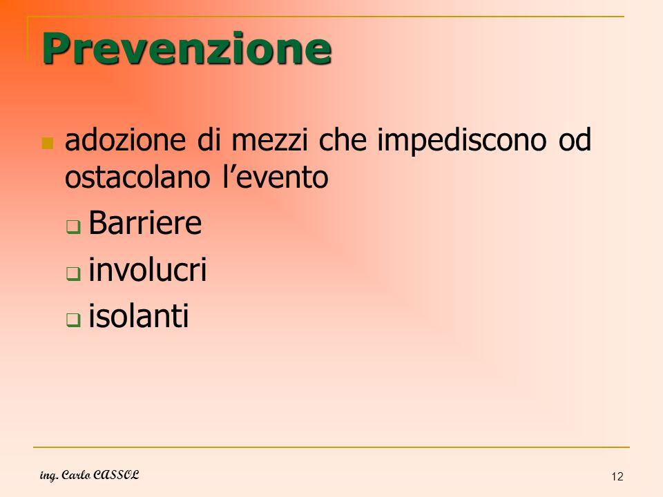 ing. Carlo CASSOL 12 Prevenzione adozione di mezzi che impediscono od ostacolano levento Barriere involucri isolanti