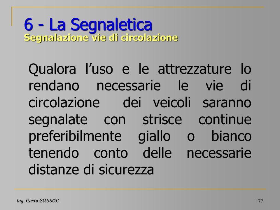 ing. Carlo CASSOL 177 6 - La Segnaletica Segnalazione vie di circolazione Qualora luso e le attrezzature lo rendano necessarie le vie di circolazione