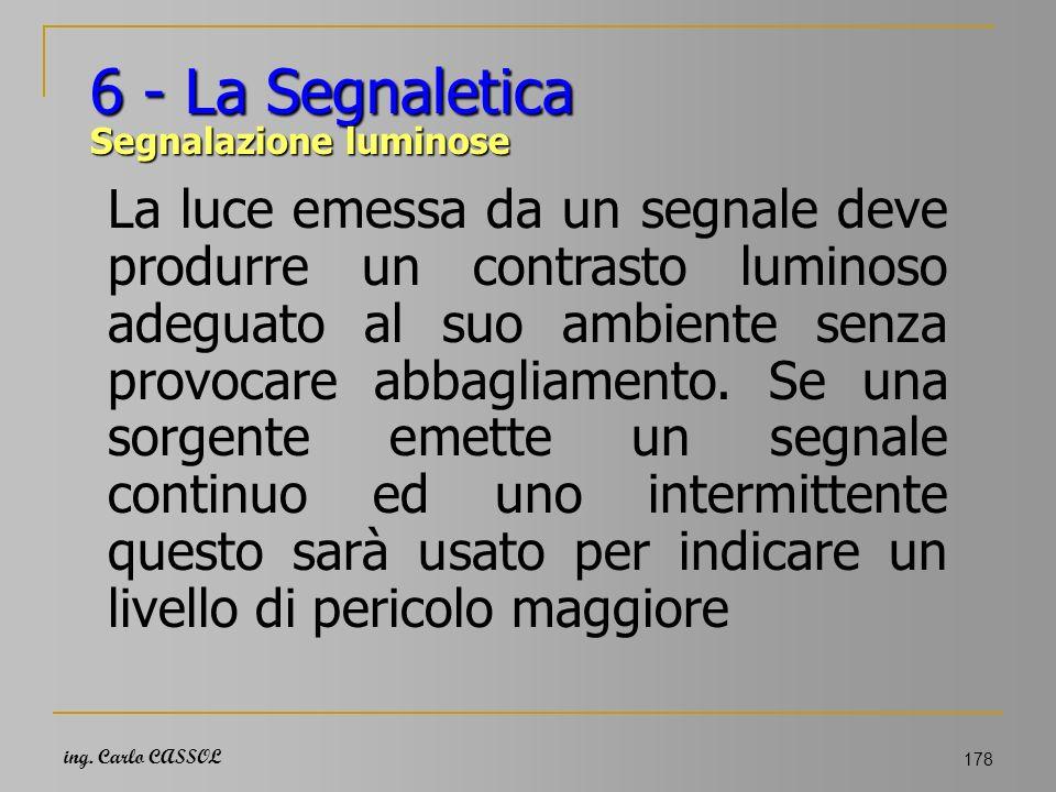 ing. Carlo CASSOL 178 6 - La Segnaletica Segnalazione luminose La luce emessa da un segnale deve produrre un contrasto luminoso adeguato al suo ambien