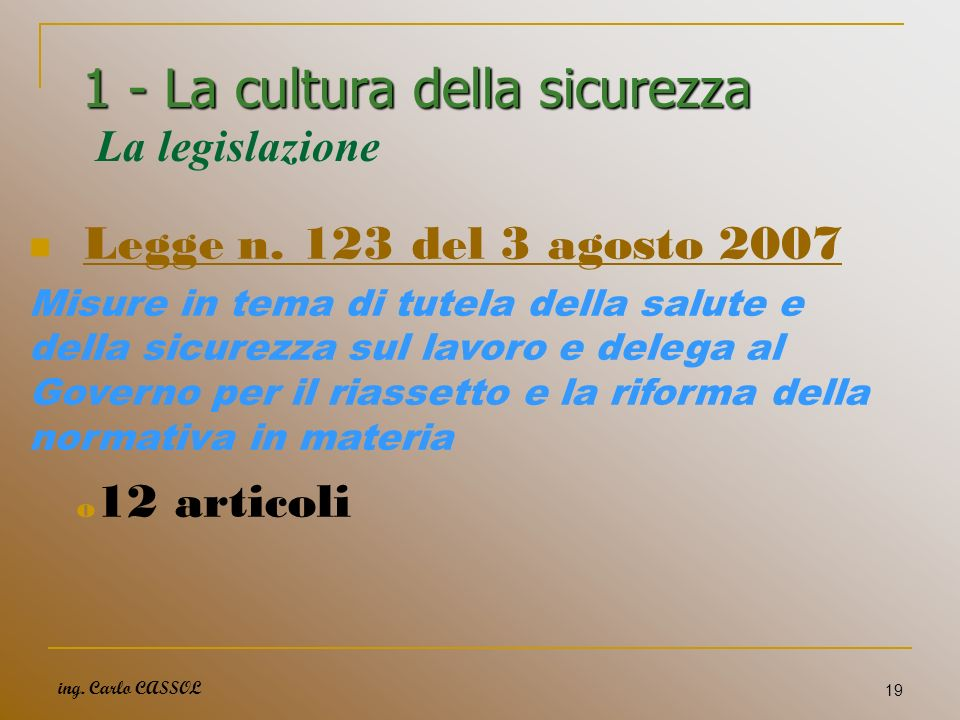 ing. Carlo CASSOL 19 1 - La cultura della sicurezza 1 - La cultura della sicurezza La legislazione Legge n. 123 del 3 agosto 2007 Misure in tema di tu