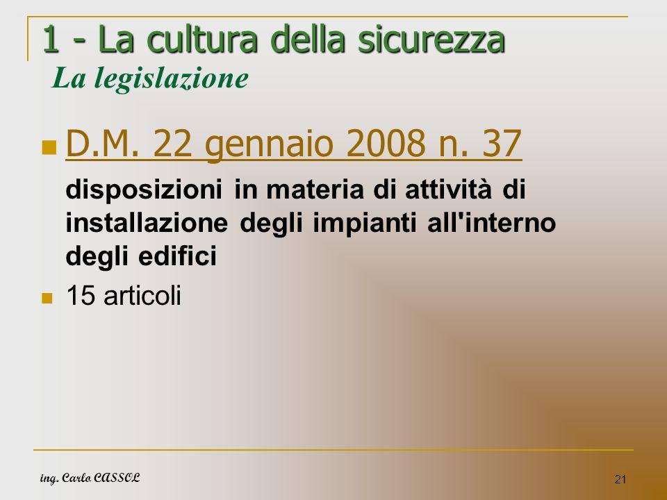 ing. Carlo CASSOL 21 1 - La cultura della sicurezza 1 - La cultura della sicurezza La legislazione D.M. 22 gennaio 2008 n. 37 disposizioni in materia
