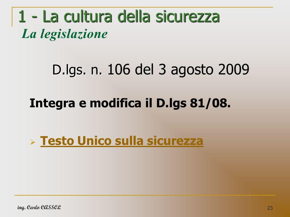ing. Carlo CASSOL 23 1 - La cultura della sicurezza 1 - La cultura della sicurezza La legislazione D.lgs. n. D.lgs. n. 106 del 3 agosto 2009 Integra e