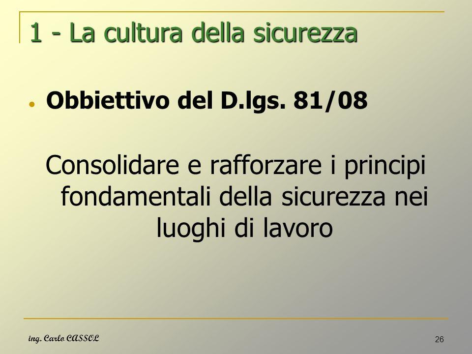 ing. Carlo CASSOL 26 1 - La cultura della sicurezza Obbiettivo del D.lgs. 81/08 Consolidare e rafforzare i principi fondamentali della sicurezza nei l