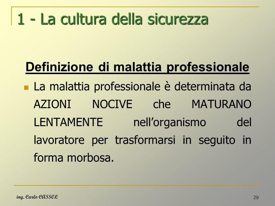 ing. Carlo CASSOL 29 1 - La cultura della sicurezza Definizione di malattia professionale La malattia professionale è determinata da AZIONI NOCIVE che
