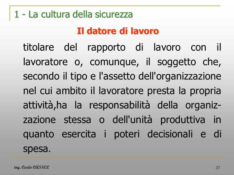 ing. Carlo CASSOL 37 1 - La cultura della sicurezza Il datore di lavoro titolare del rapporto di lavoro con il lavoratore o, comunque, il soggetto che