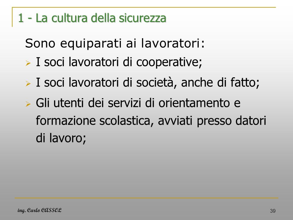 ing. Carlo CASSOL 39 1 - La cultura della sicurezza Sono equiparati ai lavoratori: I soci lavoratori di cooperative; I soci lavoratori di società, anc