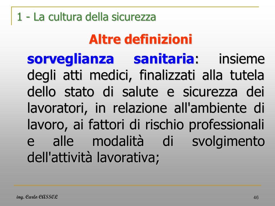 ing. Carlo CASSOL 46 1 - La cultura della sicurezza Altre definizioni sorveglianza sanitaria: insieme degli atti medici, finalizzati alla tutela dello