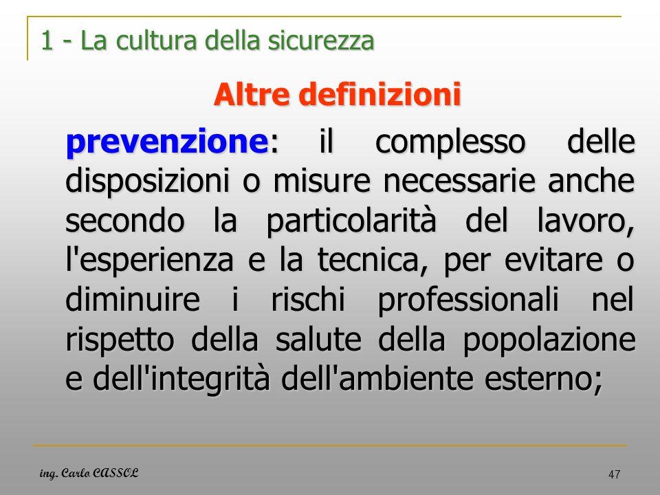 ing. Carlo CASSOL 47 1 - La cultura della sicurezza Altre definizioni prevenzione: il complesso delle disposizioni o misure necessarie anche secondo l