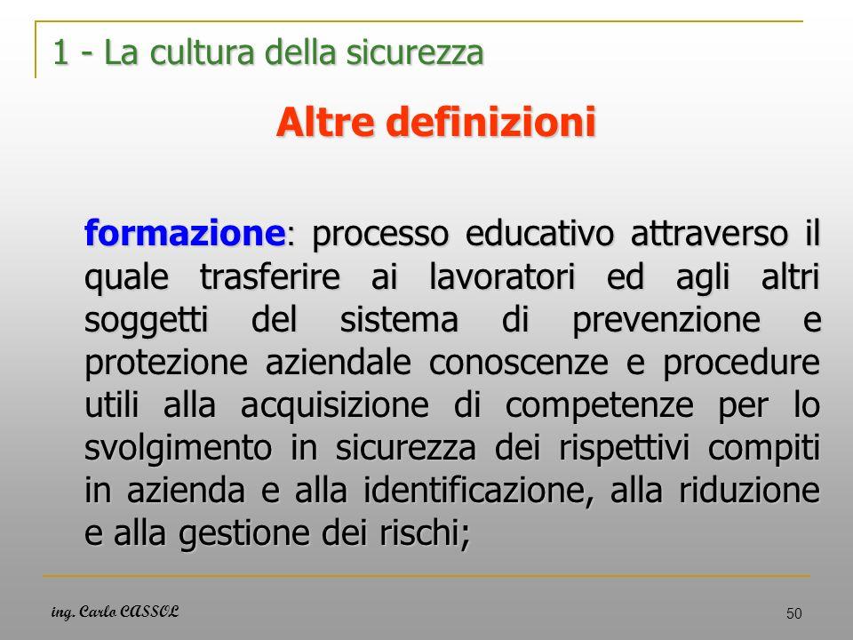ing. Carlo CASSOL 50 1 - La cultura della sicurezza Altre definizioni formazione : processo educativo attraverso il quale trasferire ai lavoratori ed