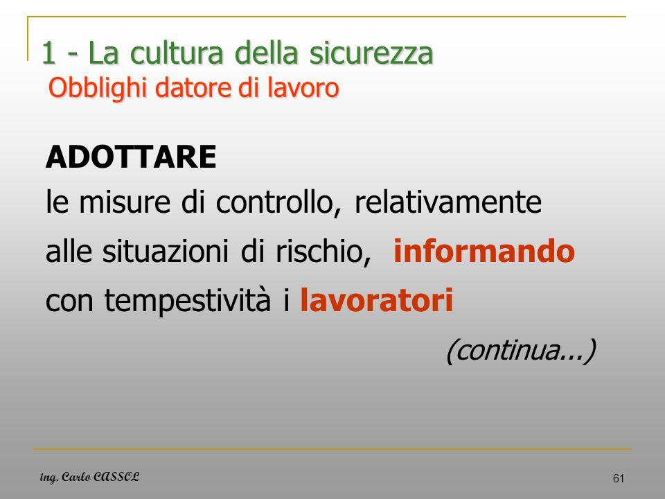 ing. Carlo CASSOL 61 1 - La cultura della sicurezza Obblighi datore di lavoro ADOTTARE le misure di controllo, relativamente alle situazioni di rischi