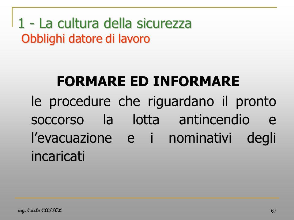 ing. Carlo CASSOL 67 1 - La cultura della sicurezza Obblighi datore di lavoro FORMARE ED INFORMARE le procedure che riguardano il pronto soccorso la l