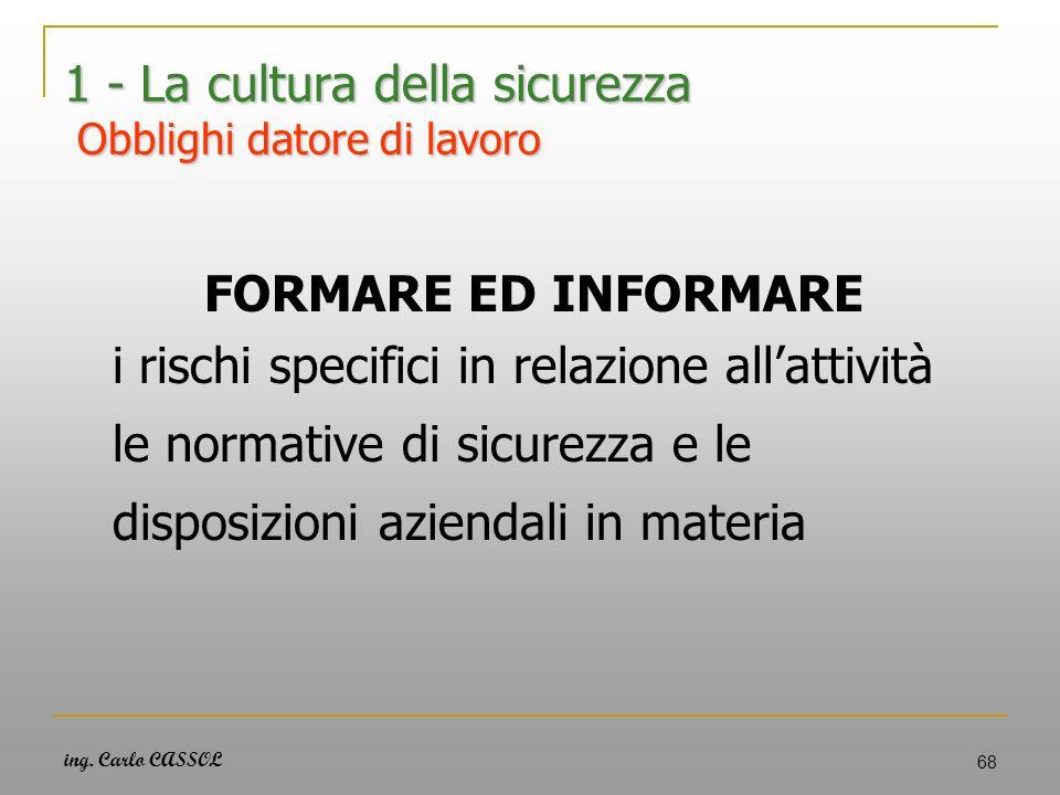 ing. Carlo CASSOL 68 1 - La cultura della sicurezza Obblighi datore di lavoro FORMARE ED INFORMARE i rischi specifici in relazione allattività le norm