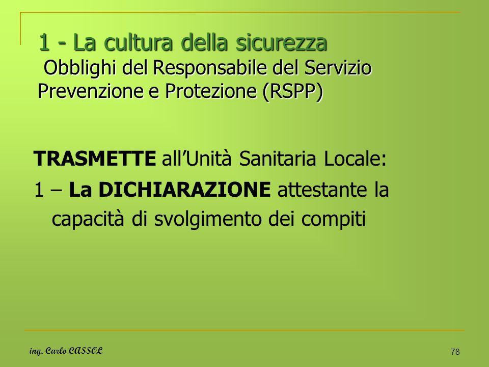 ing. Carlo CASSOL 78 1 - La cultura della sicurezza Obblighi del Responsabile del Servizio Prevenzione e Protezione (RSPP) TRASMETTE allUnità Sanitari