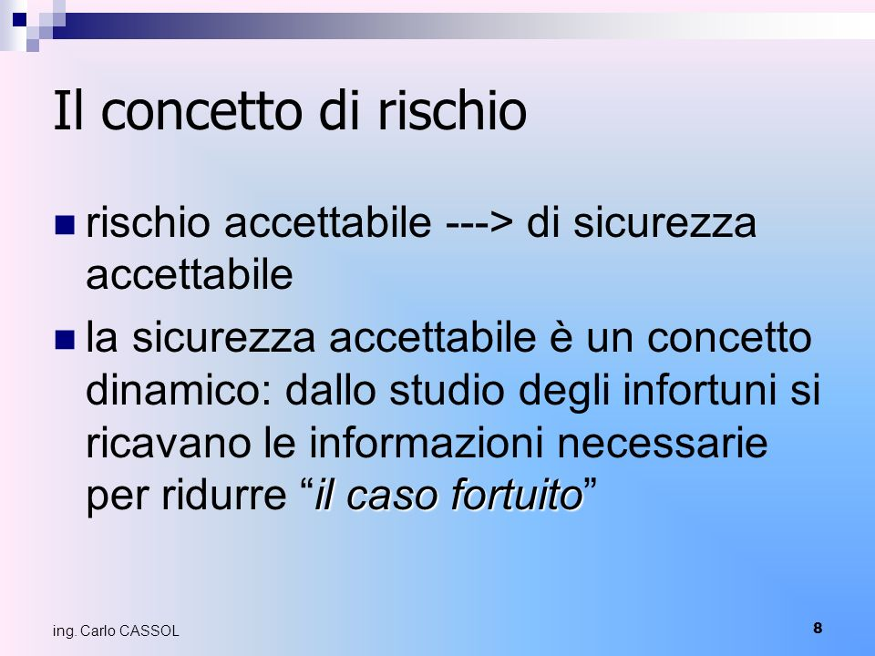 8 ing. Carlo CASSOL Il concetto di rischio rischio accettabile ---> di sicurezza accettabile il caso fortuito la sicurezza accettabile è un concetto d