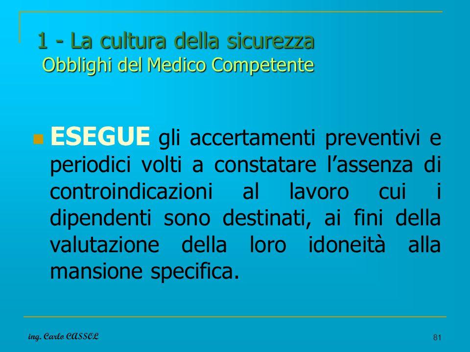 ing. Carlo CASSOL 81 1 - La cultura della sicurezza Obblighi del Medico Competente ESEGUE gli accertamenti preventivi e periodici volti a constatare l