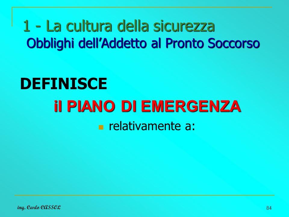 ing. Carlo CASSOL 84 1 - La cultura della sicurezza Obblighi dellAddetto al Pronto Soccorso DEFINISCE il PIANO DI EMERGENZA relativamente a: