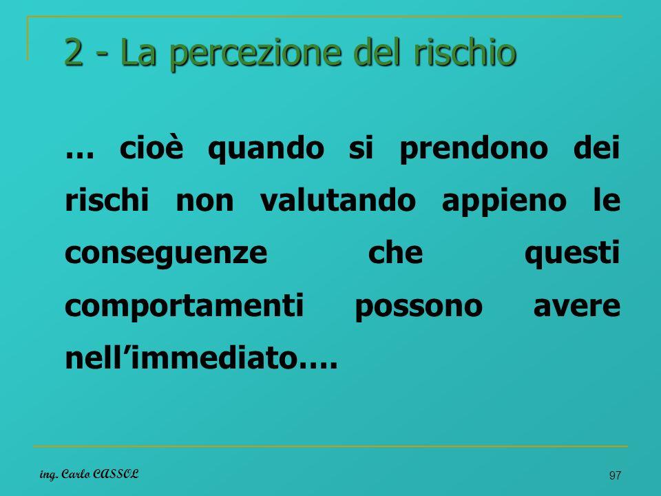 ing. Carlo CASSOL 97 2 - La percezione del rischio … cioè quando si prendono dei rischi non valutando appieno le conseguenze che questi comportamenti