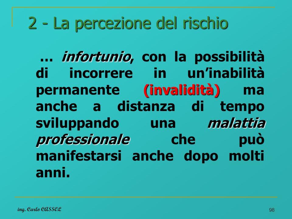 ing. Carlo CASSOL 98 2 - La percezione del rischio infortunio (invalidità) malattia professionale … infortunio, con la possibilità di incorrere in uni