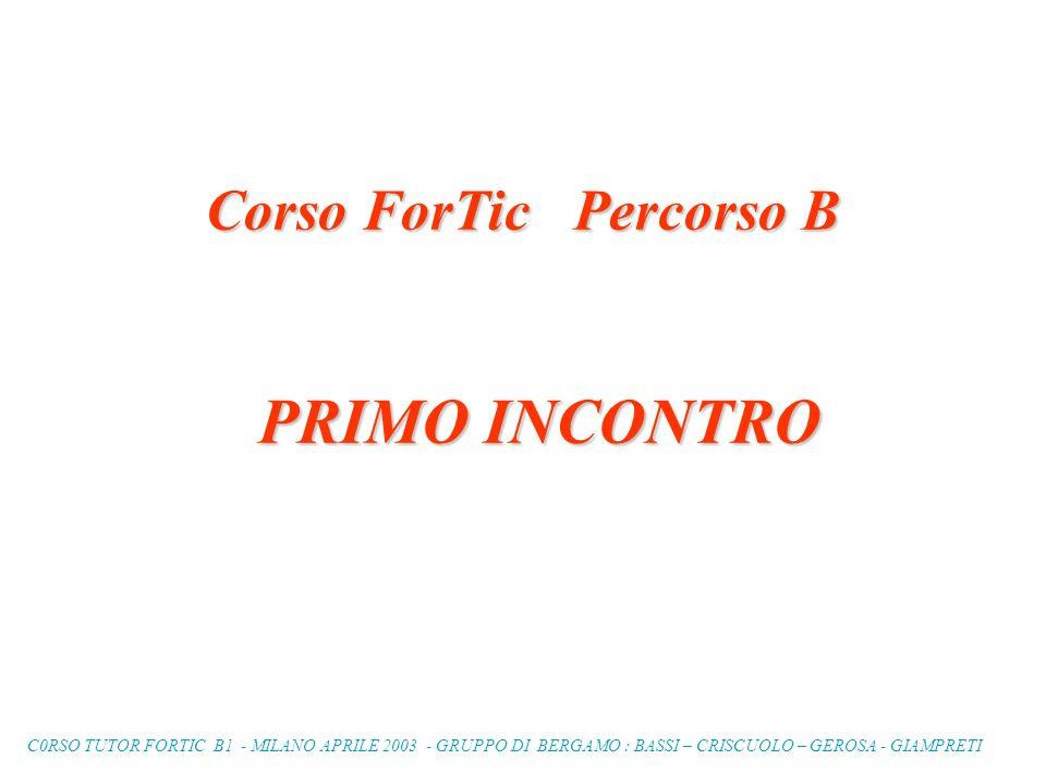C0RSO TUTOR FORTIC B1 - MILANO APRILE 2003 - GRUPPO DI BERGAMO : BASSI – CRISCUOLO – GEROSA - GIAMPRETI Corso ForTic Percorso B PRIMO INCONTRO