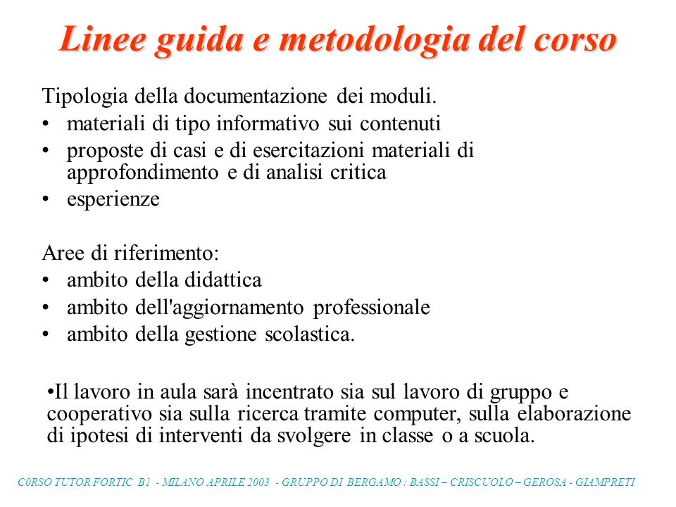 C0RSO TUTOR FORTIC B1 - MILANO APRILE 2003 - GRUPPO DI BERGAMO : BASSI – CRISCUOLO – GEROSA - GIAMPRETI Linee guida e metodologia del corso Tipologia della documentazione dei moduli.