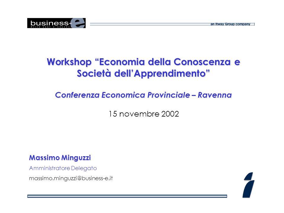 Workshop Economia della Conoscenza e Società dellApprendimento Conferenza Economica Provinciale – Ravenna 15 novembre 2002 Massimo Minguzzi Amministratore Delegato massimo.minguzzi@business-e.it