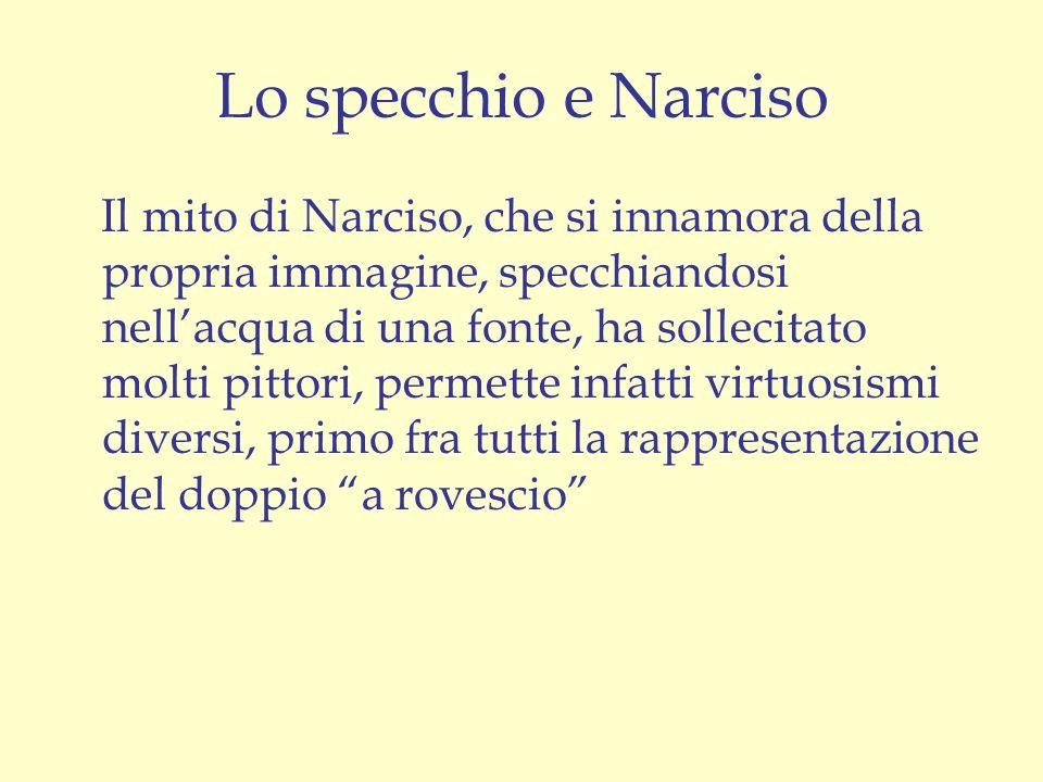 Lo specchio e Narciso Il mito di Narciso, che si innamora della propria immagine, specchiandosi nellacqua di una fonte, ha sollecitato molti pittori,