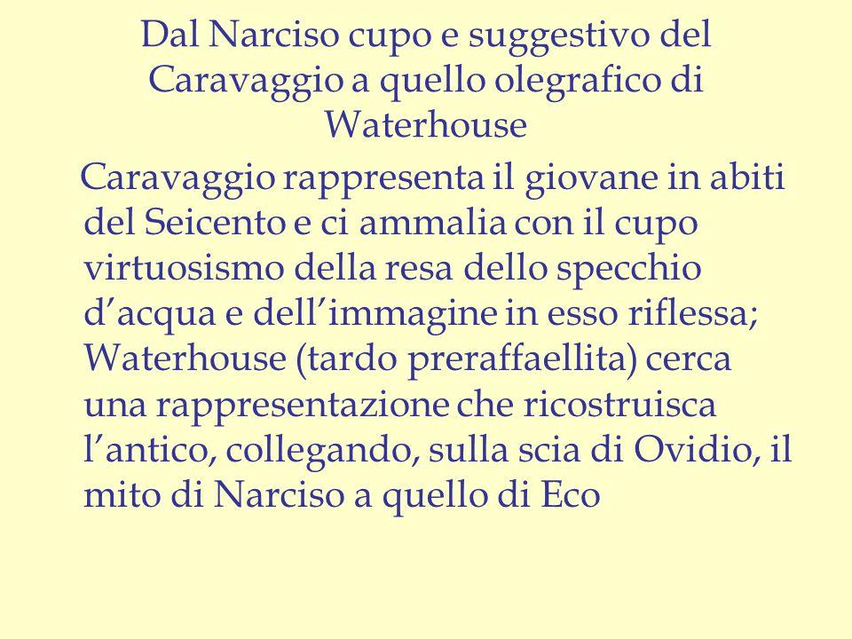 Dal Narciso cupo e suggestivo del Caravaggio a quello olegrafico di Waterhouse Caravaggio rappresenta il giovane in abiti del Seicento e ci ammalia co
