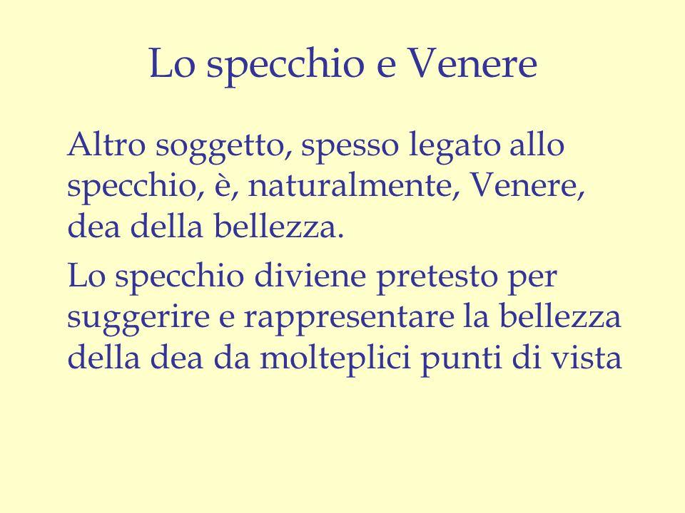 Lo specchio e Venere Altro soggetto, spesso legato allo specchio, è, naturalmente, Venere, dea della bellezza. Lo specchio diviene pretesto per sugger