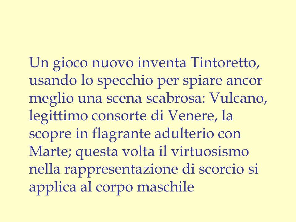 Un gioco nuovo inventa Tintoretto, usando lo specchio per spiare ancor meglio una scena scabrosa: Vulcano, legittimo consorte di Venere, la scopre in