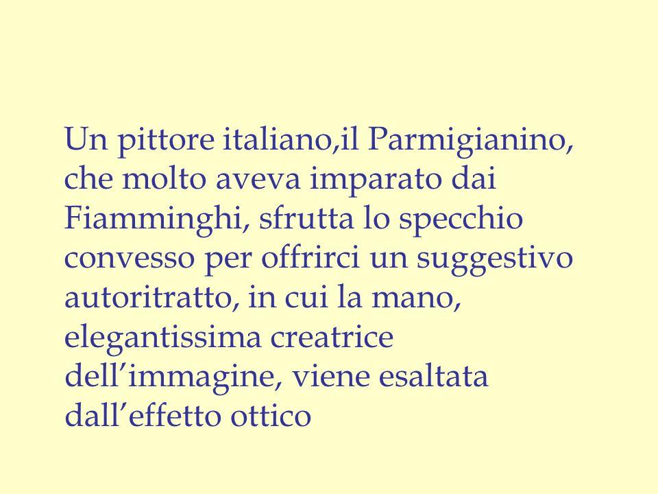 Un pittore italiano,il Parmigianino, che molto aveva imparato dai Fiamminghi, sfrutta lo specchio convesso per offrirci un suggestivo autoritratto, in