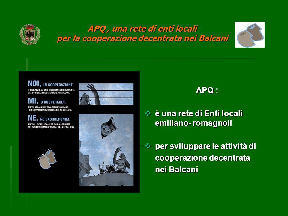 APQ : è una rete di Enti locali emiliano- romagnoli è una rete di Enti locali emiliano- romagnoli per sviluppare le attività di per sviluppare le attività di cooperazione decentrata nei Balcani APQ, una rete di enti locali per la cooperazione decentrata nei Balcani