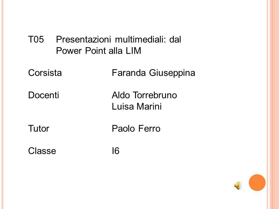 T05Presentazioni multimediali: dal Power Point alla LIM Corsista Faranda Giuseppina DocentiAldo Torrebruno Luisa Marini Tutor Paolo Ferro ClasseI6