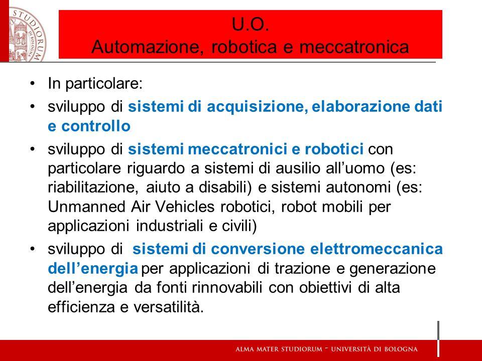 U.O. Automazione, robotica e meccatronica In particolare: sviluppo di sistemi di acquisizione, elaborazione dati e controllo sviluppo di sistemi mecca