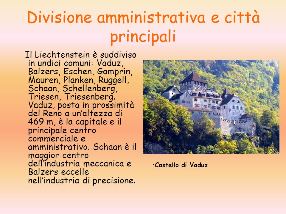 Divisione amministrativa e città principali Il Liechtenstein è suddiviso in undici comuni: Vaduz, Balzers, Eschen, Gamprin, Mauren, Planken, Ruggell, Schaan, Schellenberg, Triesen, Triesenberg.